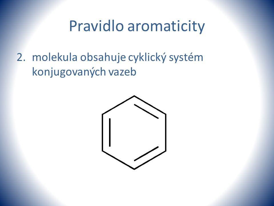 Pravidlo aromaticity 2.molekula obsahuje cyklický systém konjugovaných vazeb