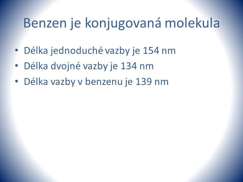 Benzen je konjugovaná molekula Délka jednoduché vazby je 154 nm Délka dvojné vazby je 134 nm Délka vazby v benzenu je 139 nm