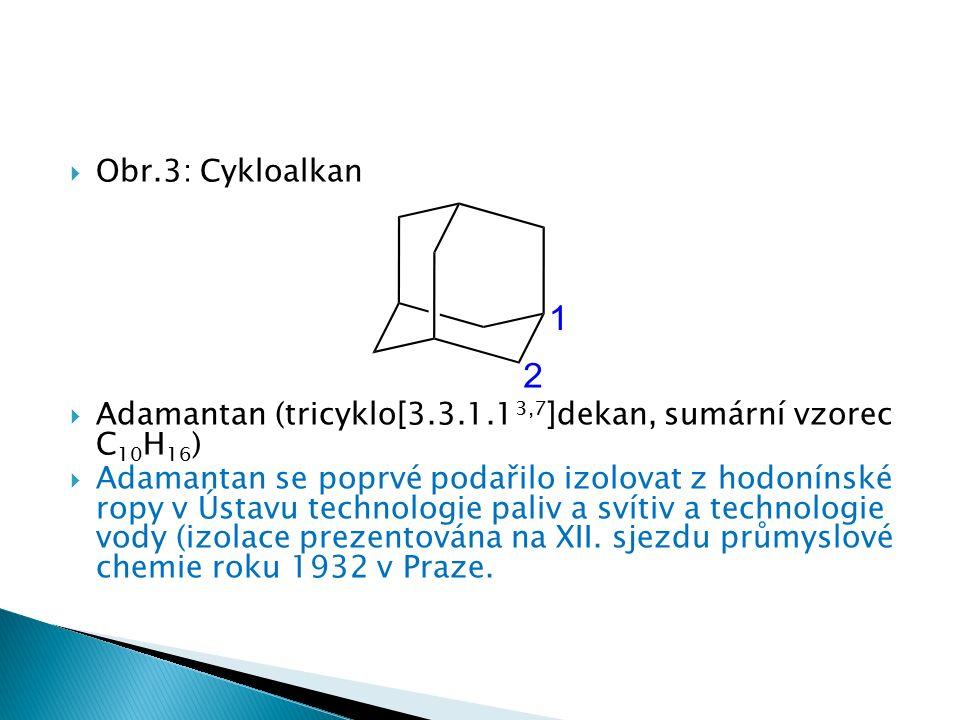  Obr.3: Cykloalkan  Adamantan (tricyklo[3.3.1.1 3,7 ]dekan, sumární vzorec C 10 H 16 )  Adamantan se poprvé podařilo izolovat z hodonínské ropy v Ústavu technologie paliv a svítiv a technologie vody (izolace prezentována na XII.