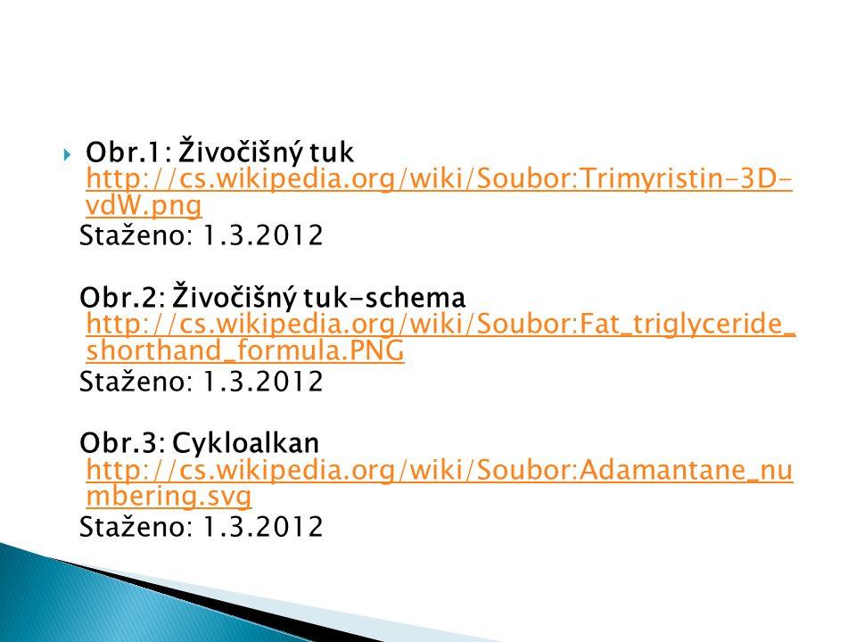  Obr.1: Živočišný tuk http://cs.wikipedia.org/wiki/Soubor:Trimyristin-3D- vdW.png http://cs.wikipedia.org/wiki/Soubor:Trimyristin-3D- vdW.png Staženo: 1.3.2012 Obr.2: Živočišný tuk-schema http://cs.wikipedia.org/wiki/Soubor:Fat_triglyceride_ shorthand_formula.PNG http://cs.wikipedia.org/wiki/Soubor:Fat_triglyceride_ shorthand_formula.PNG Staženo: 1.3.2012 Obr.3: Cykloalkan http://cs.wikipedia.org/wiki/Soubor:Adamantane_nu mbering.svg http://cs.wikipedia.org/wiki/Soubor:Adamantane_nu mbering.svg Staženo: 1.3.2012