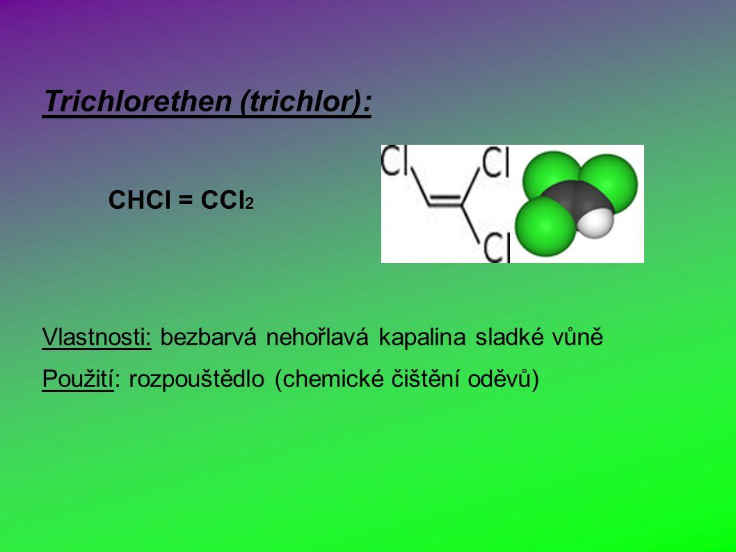 Trichlorethen (trichlor): CHCl = CCl 2 Vlastnosti: bezbarvá nehořlavá kapalina sladké vůně Použití: rozpouštědlo (chemické čištění oděvů)