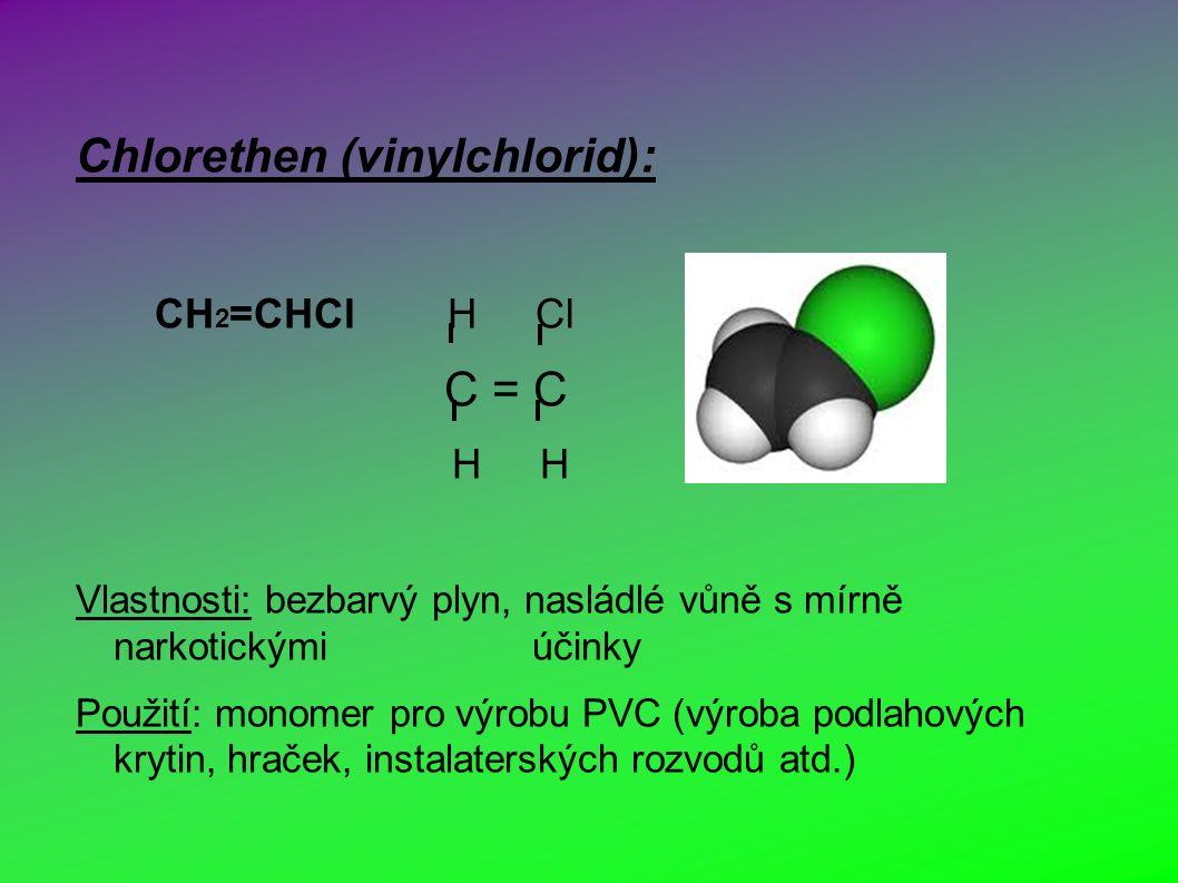 Chlorethen (vinylchlorid): CH 2 =CHCl H Cl C = C H H Vlastnosti: bezbarvý plyn, nasládlé vůně s mírně narkotickými účinky Použití: monomer pro výrobu PVC (výroba podlahových krytin, hraček, instalaterských rozvodů atd.)