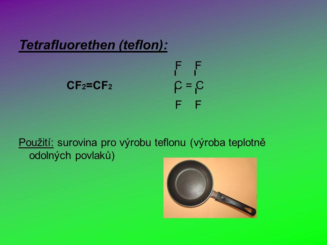 Tetrafluorethen (teflon): F F CF 2 =CF 2 C = C F F Použití: surovina pro výrobu teflonu (výroba teplotně odolných povlaků)