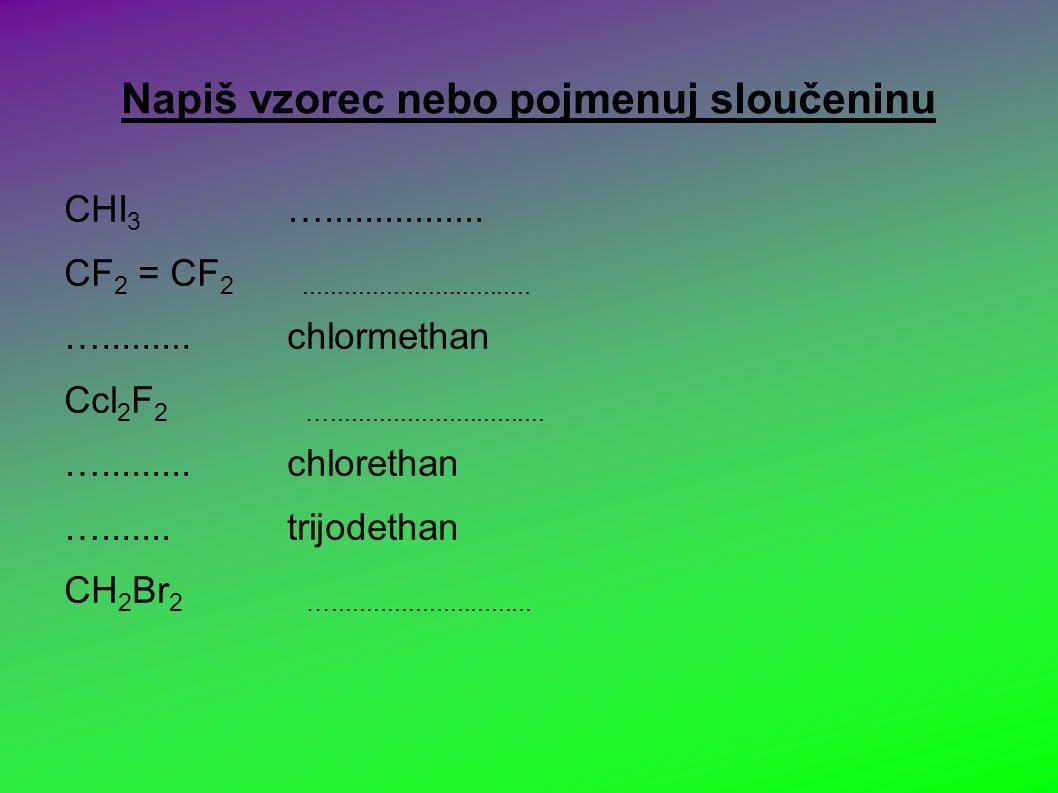 Napiš vzorec nebo pojmenuj sloučeninu CHI 3 …................
