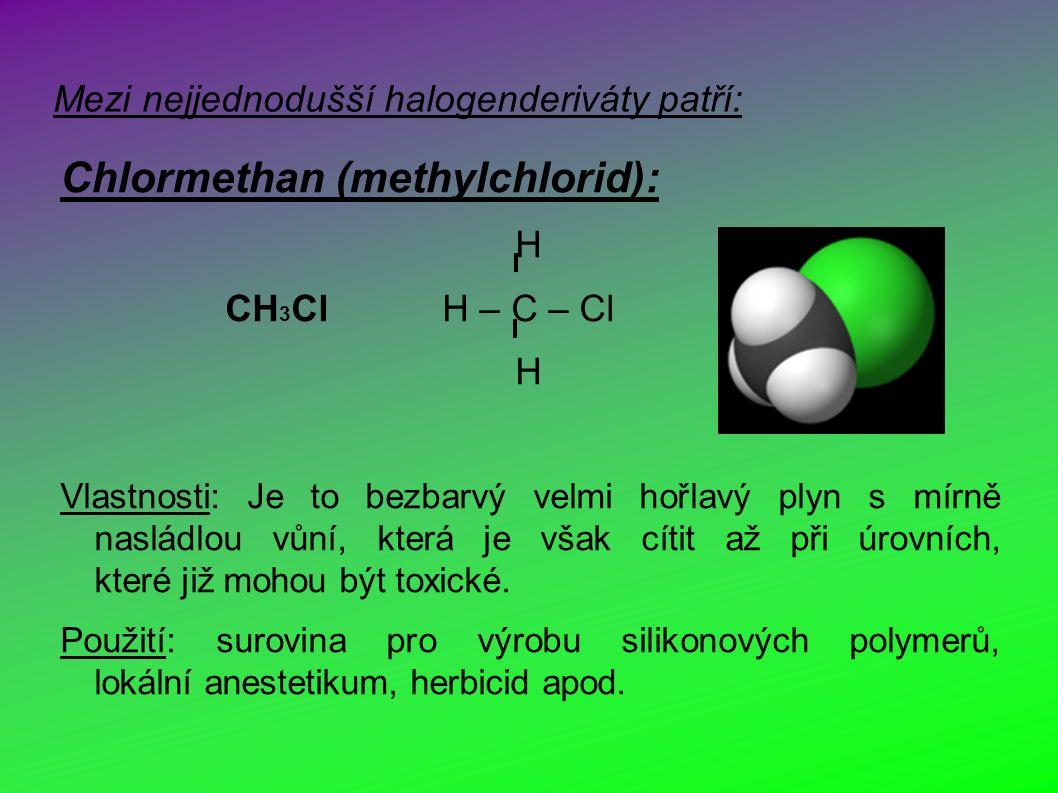 Mezi nejjednodušší halogenderiváty patří: Chlormethan (methylchlorid): H CH 3 Cl H – C – Cl H Vlastnosti: Je to bezbarvý velmi hořlavý plyn s mírně nasládlou vůní, která je však cítit až při úrovních, které již mohou být toxické.