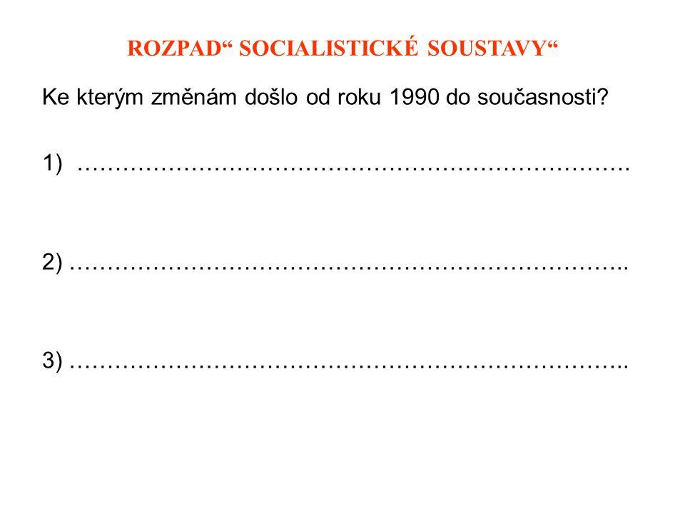 """ROZPAD """" SOCIALISTICKÉ SOUSTAVY - řešení Ke kterým změnám došlo od roku 1990 do současnosti."""