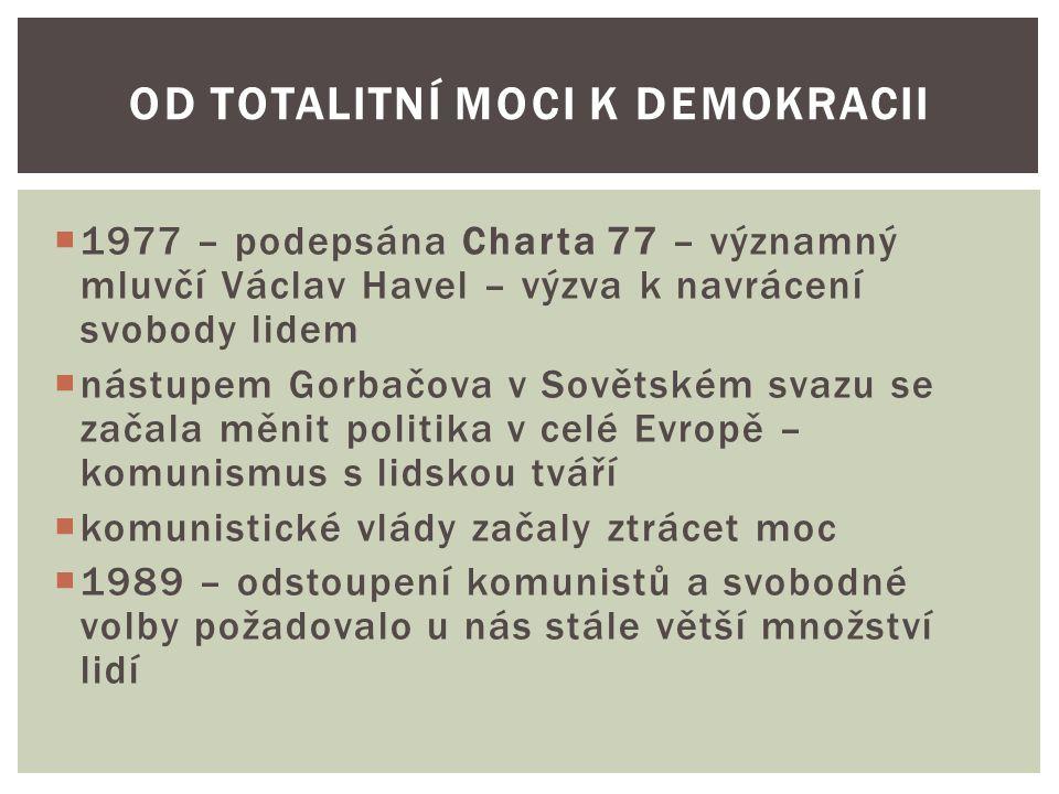  1977 – podepsána Charta 77 – významný mluvčí Václav Havel – výzva k navrácení svobody lidem  nástupem Gorbačova v Sovětském svazu se začala měnit politika v celé Evropě – komunismus s lidskou tváří  komunistické vlády začaly ztrácet moc  1989 – odstoupení komunistů a svobodné volby požadovalo u nás stále větší množství lidí OD TOTALITNÍ MOCI K DEMOKRACII