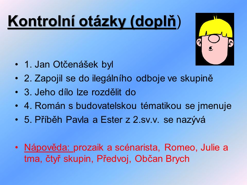 Kontrolní otázky (doplň Kontrolní otázky (doplň) 1. Jan Otčenášek byl 2. Zapojil se do ilegálního odboje ve skupině 3. Jeho dílo lze rozdělit do 4. Ro
