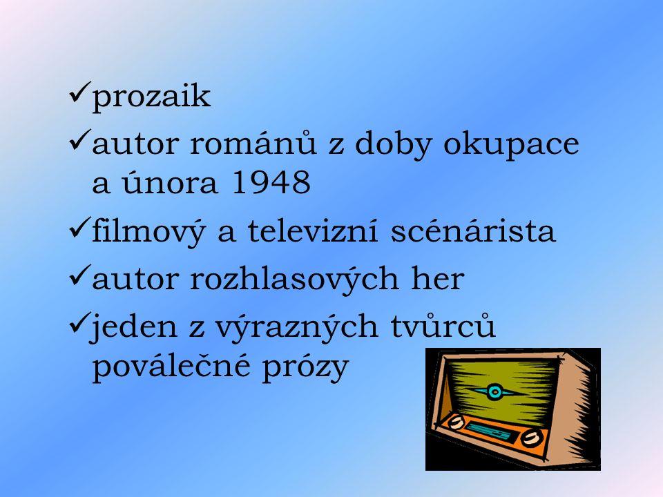 prozaik autor románů z doby okupace a února 1948 filmový a televizní scénárista autor rozhlasových her jeden z výrazných tvůrců poválečné prózy