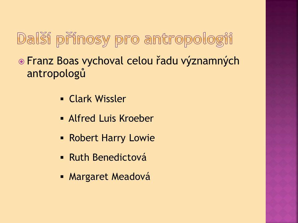  Franz Boas vychoval celou řadu významných antropologů  Clark Wissler  Alfred Luis Kroeber  Robert Harry Lowie  Ruth Benedictová  Margaret Meadová
