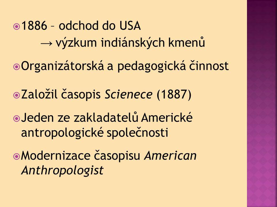  1886 – odchod do USA → výzkum indiánských kmenů  Organizátorská a pedagogická činnost  Založil časopis Scienece (1887)  Jeden ze zakladatelů Americké antropologické společnosti  Modernizace časopisu American Anthropologist
