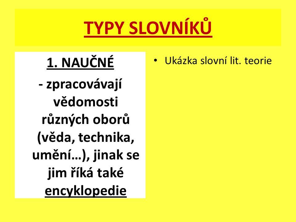 TYPY SLOVNÍKŮ 1. NAUČNÉ - zpracovávají vědomosti různých oborů (věda, technika, umění…), jinak se jim říká také encyklopedie Ukázka slovní lit. teorie