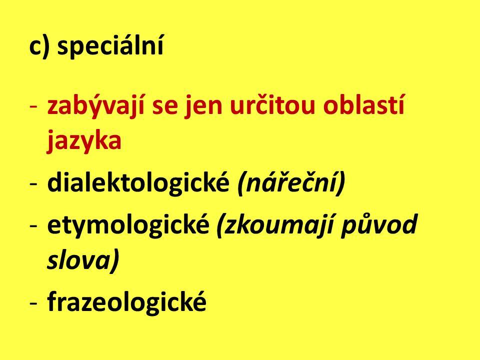 c) speciální -zabývají se jen určitou oblastí jazyka -dialektologické (nářeční) -etymologické (zkoumají původ slova) -frazeologické