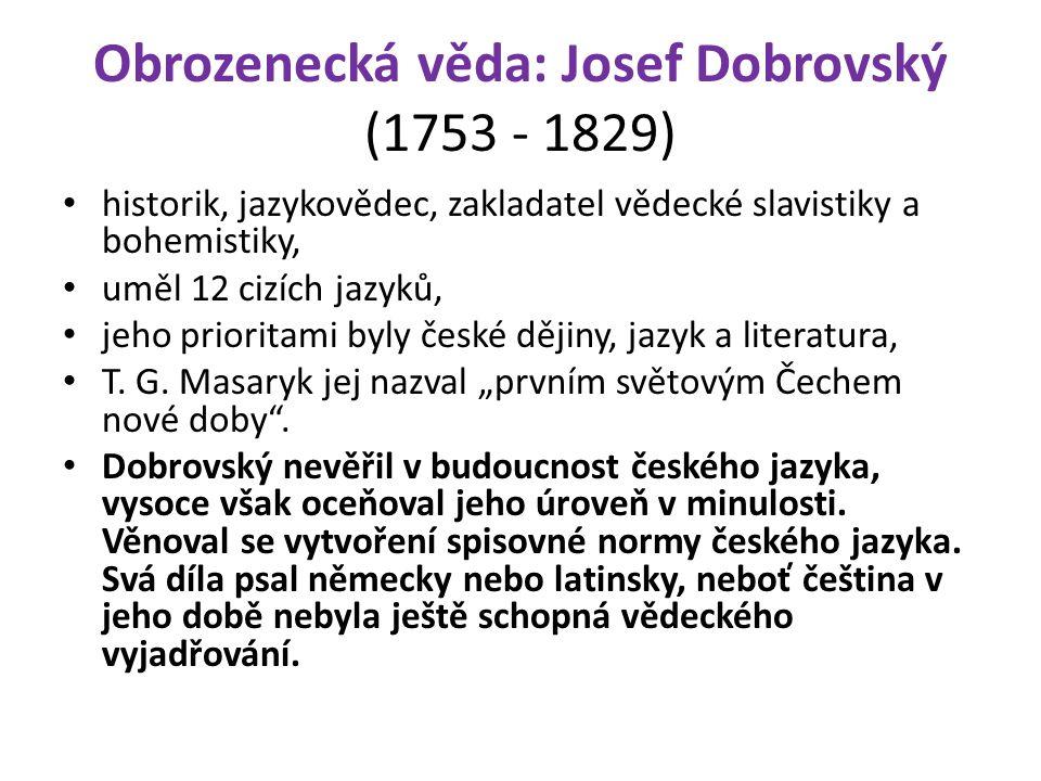 Obrozenecká věda: Josef Dobrovský (1753 - 1829) historik, jazykovědec, zakladatel vědecké slavistiky a bohemistiky, uměl 12 cizích jazyků, jeho prioritami byly české dějiny, jazyk a literatura, T.