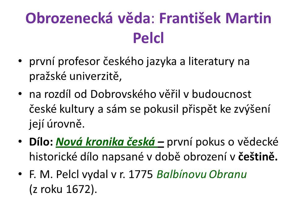 Obrozenecká věda: František Martin Pelcl první profesor českého jazyka a literatury na pražské univerzitě, na rozdíl od Dobrovského věřil v budoucnost české kultury a sám se pokusil přispět ke zvýšení její úrovně.