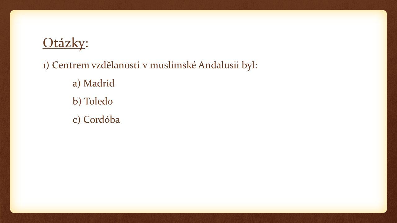 Otázky: 1) Centrem vzdělanosti v muslimské Andalusii byl: a) Madrid b) Toledo c) Cordóba