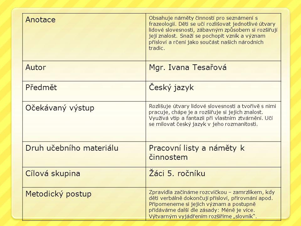 Anotace Obsahuje náměty činností pro seznámení s frazeologií. Děti se učí rozlišovat jednotlivé útvary lidové slovesnosti, zábavným způsobem si rozšiř