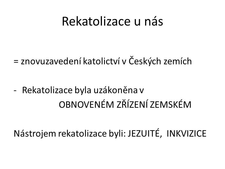 Rekatolizace u nás = znovuzavedení katolictví v Českých zemích -Rekatolizace byla uzákoněna v OBNOVENÉM ZŘÍZENÍ ZEMSKÉM Nástrojem rekatolizace byli: JEZUITÉ, INKVIZICE