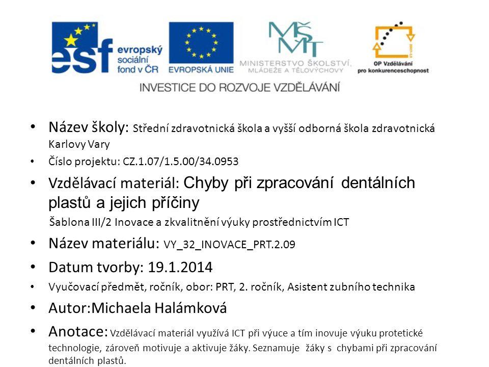 Název školy: Střední zdravotnická škola a vyšší odborná škola zdravotnická Karlovy Vary Číslo projektu: CZ.1.07/1.5.00/34.0953 Vzdělávací materiál: Chyby při zpracování dentálních plastů a jejich příčiny Šablona III/2 Inovace a zkvalitnění výuky prostřednictvím ICT Název materiálu: VY_32_INOVACE_PRT.2.09 Datum tvorby: 19.1.2014 Vyučovací předmět, ročník, obor: PRT, 2.