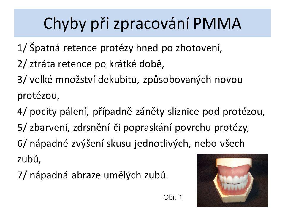 Chyby při zpracování PMMA 1/ Špatná retence protézy hned po zhotovení, 2/ ztráta retence po krátké době, 3/ velké množství dekubitu, způsobovaných novou protézou, 4/ pocity pálení, případně záněty sliznice pod protézou, 5/ zbarvení, zdrsnění či popraskání povrchu protézy, 6/ nápadné zvýšení skusu jednotlivých, nebo všech zubů, 7/ nápadná abraze umělých zubů.