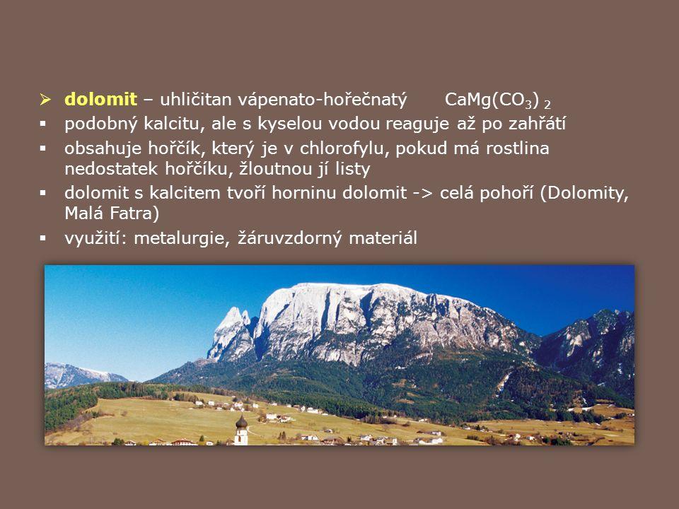  siderit – uhličitan železnatý (FeCO 3 )  starší název ocelek  vznik – přeměnou vápenců  využití – ruda železa (až 48% Fe)  magnezit – uhličitan hořečnatý (MgCO 3 )  vznik – přeměnou vápence  využití – ohnivzdorný – výroba cihel (vyzdívka vysokých pecí)