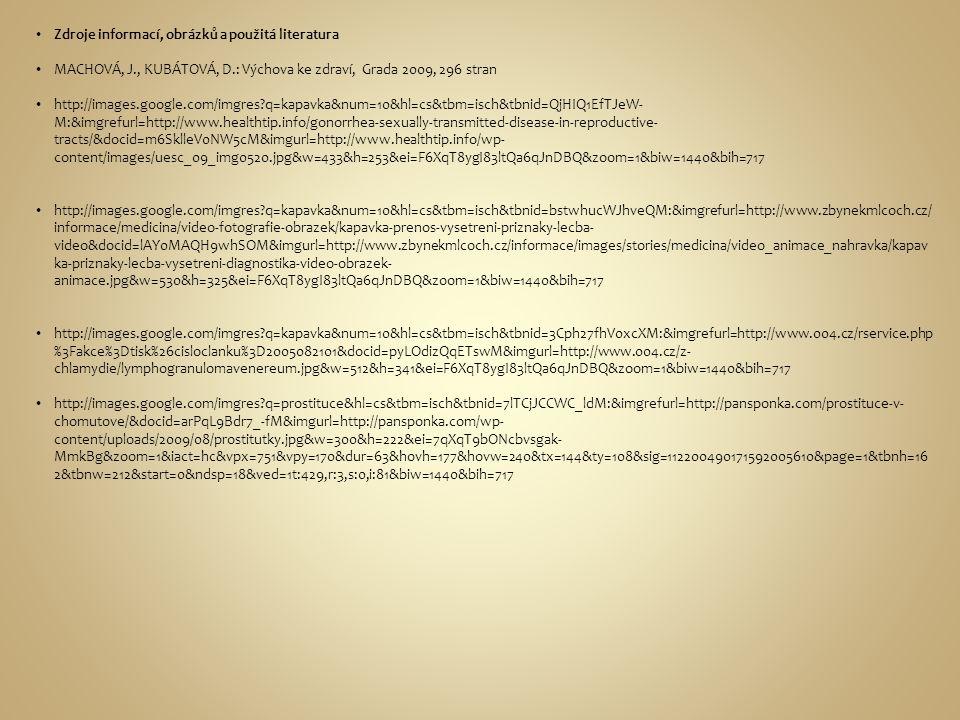 Zdroje informací, obrázků a použitá literatura MACHOVÁ, J., KUBÁTOVÁ, D.: Výchova ke zdraví, Grada 2009, 296 stran http://images.google.com/imgres?q=kapavka&num=10&hl=cs&tbm=isch&tbnid=QjHIQ1EfTJeW- M:&imgrefurl=http://www.healthtip.info/gonorrhea-sexually-transmitted-disease-in-reproductive- tracts/&docid=m6SklleV0NW5cM&imgurl=http://www.healthtip.info/wp- content/images/uesc_09_img0520.jpg&w=433&h=253&ei=F6XqT8ygI83ltQa6qJnDBQ&zoom=1&biw=1440&bih=717 http://images.google.com/imgres?q=kapavka&num=10&hl=cs&tbm=isch&tbnid=bstwhucWJhveQM:&imgrefurl=http://www.zbynekmlcoch.cz/ informace/medicina/video-fotografie-obrazek/kapavka-prenos-vysetreni-priznaky-lecba- video&docid=lAY0MAQH9whSOM&imgurl=http://www.zbynekmlcoch.cz/informace/images/stories/medicina/video_animace_nahravka/kapav ka-priznaky-lecba-vysetreni-diagnostika-video-obrazek- animace.jpg&w=530&h=325&ei=F6XqT8ygI83ltQa6qJnDBQ&zoom=1&biw=1440&bih=717 http://images.google.com/imgres?q=kapavka&num=10&hl=cs&tbm=isch&tbnid=3Cph27fhV0xcXM:&imgrefurl=http://www.004.cz/rservice.php %3Fakce%3Dtisk%26cisloclanku%3D2005082101&docid=pyLOdizQqETswM&imgurl=http://www.004.cz/z- chlamydie/lymphogranulomavenereum.jpg&w=512&h=341&ei=F6XqT8ygI83ltQa6qJnDBQ&zoom=1&biw=1440&bih=717 http://images.google.com/imgres?q=prostituce&hl=cs&tbm=isch&tbnid=7lTCjJCCWC_ldM:&imgrefurl=http://pansponka.com/prostituce-v- chomutove/&docid=arPqL9Bdr7_-fM&imgurl=http://pansponka.com/wp- content/uploads/2009/08/prostitutky.jpg&w=300&h=222&ei=7qXqT9bONcbvsgak- MmkBg&zoom=1&iact=hc&vpx=751&vpy=170&dur=63&hovh=177&hovw=240&tx=144&ty=108&sig=112200490171592005610&page=1&tbnh=16 2&tbnw=212&start=0&ndsp=18&ved=1t:429,r:3,s:0,i:81&biw=1440&bih=717