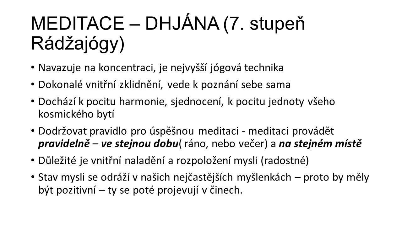 MEDITACE – DHJÁNA (7. stupeň Rádžajógy) Navazuje na koncentraci, je nejvyšší jógová technika Dokonalé vnitřní zklidnění, vede k poznání sebe sama Doch