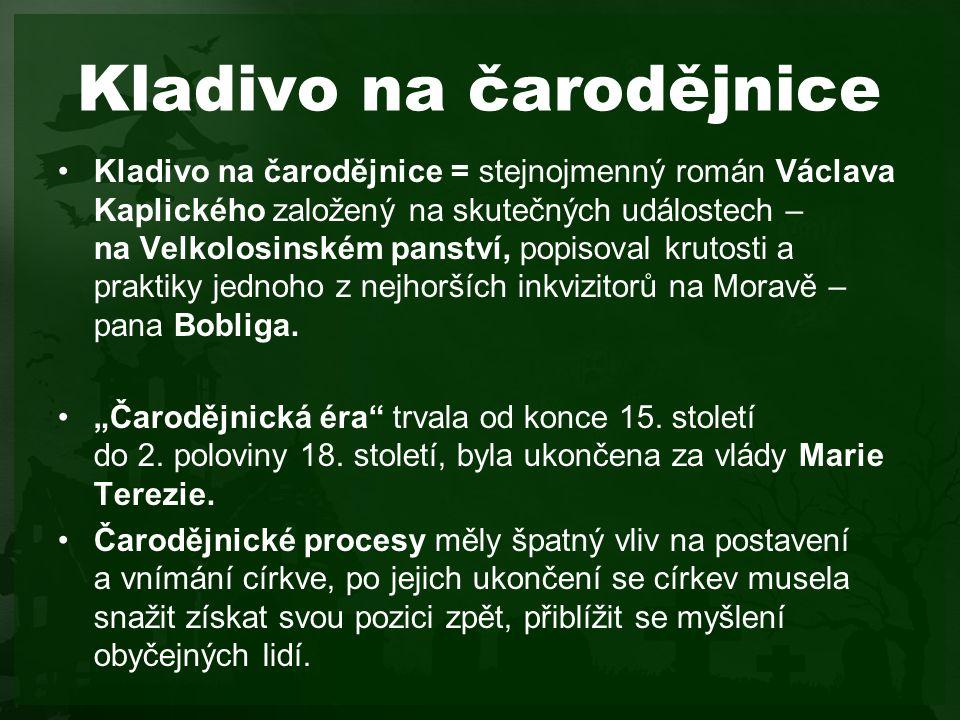 Kladivo na čarodějnice Kladivo na čarodějnice = stejnojmenný román Václava Kaplického založený na skutečných událostech – na Velkolosinském panství, popisoval krutosti a praktiky jednoho z nejhorších inkvizitorů na Moravě – pana Bobliga.