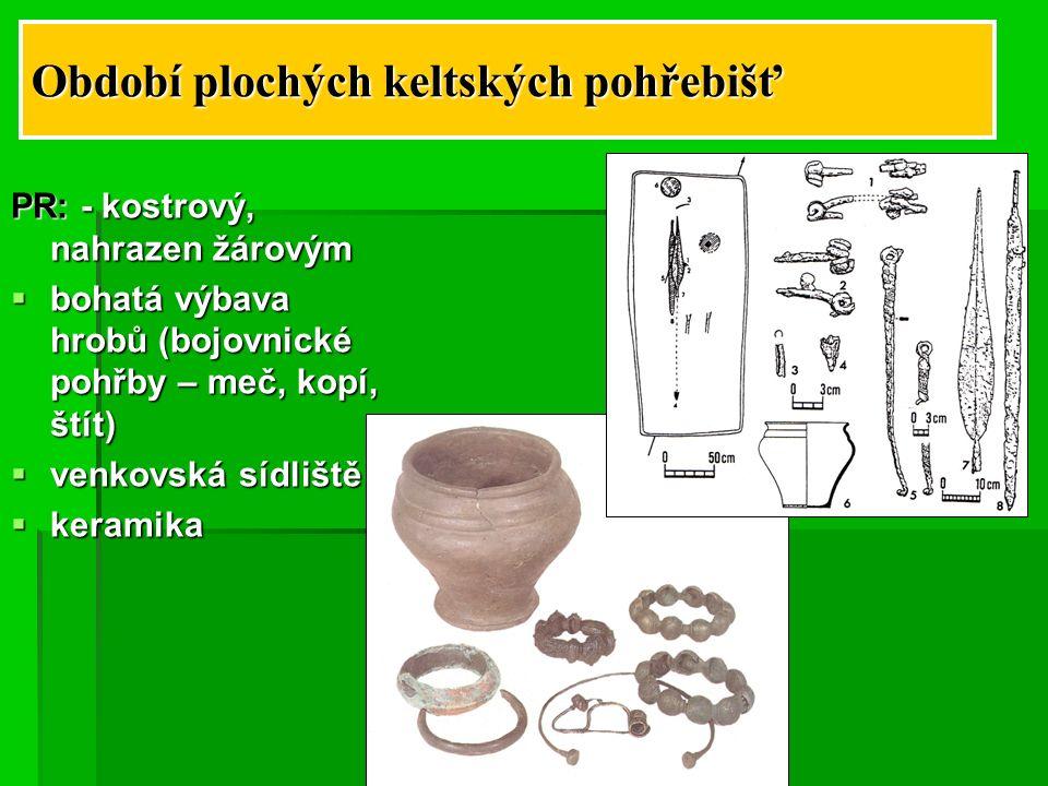 Období plochých keltských pohřebišť PR: - kostrový, nahrazen žárovým  bohatá výbava hrobů (bojovnické pohřby – meč, kopí, štít)  venkovská sídliště  keramika