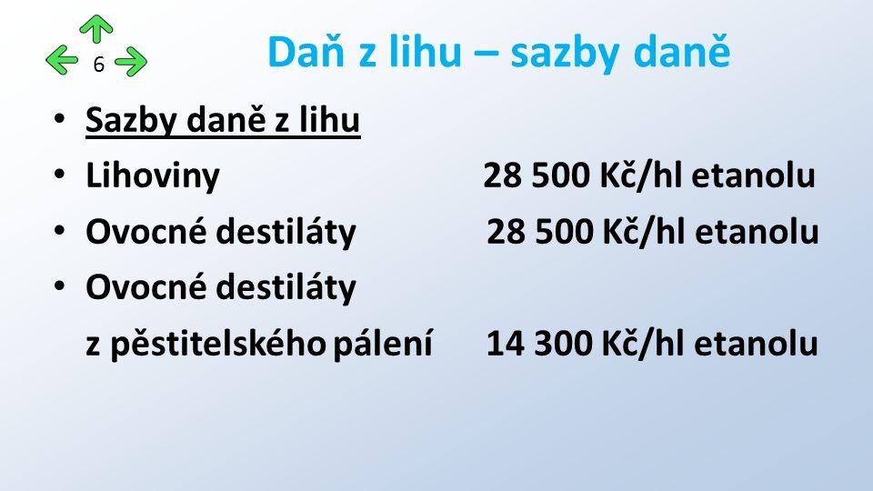 Sazby daně z lihu Lihoviny 28 500 Kč/hl etanolu Ovocné destiláty 28 500 Kč/hl etanolu Ovocné destiláty z pěstitelského pálení 14 300 Kč/hl etanolu Daň z lihu – sazby daně 6