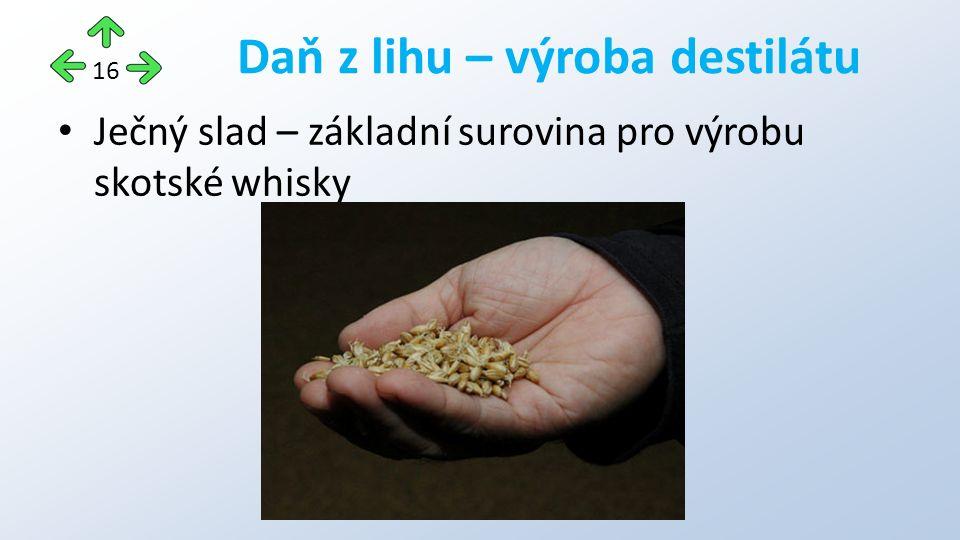 Ječný slad – základní surovina pro výrobu skotské whisky Daň z lihu – výroba destilátu 16