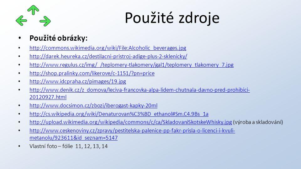 Použité obrázky: http://commons.wikimedia.org/wiki/File:Alcoholic_beverages.jpg http://darek.heureka.cz/destilacni-pristroj-adige-plus-2-sklenicky/ http://www.regulus.cz/img/_/teplomery-tlakomery/gal1/teplomery_tlakomery_7.jpg http://shop.pralinky.com/likerove/c-1151/?pn=price http://www.idcpraha.cz/pimages/19.jpg http://www.denik.cz/z_domova/leciva-francovka-alpa-lidem-chutnala-davno-pred-prohibici- 20120927.html http://www.denik.cz/z_domova/leciva-francovka-alpa-lidem-chutnala-davno-pred-prohibici- 20120927.html http://www.docsimon.cz/zbozi/iberogast-kapky-20ml http://cs.wikipedia.org/wiki/Denaturovan%C3%BD_ethanol#Sm.C4.9Bs_1a http://upload.wikimedia.org/wikipedia/commons/c/ca/SkladovaniSkotskeWhisky.jpg (výroba a skladování) http://upload.wikimedia.org/wikipedia/commons/c/ca/SkladovaniSkotskeWhisky.jpg http://www.ceskenoviny.cz/zpravy/pestitelska-palenice-pp-fakr-prisla-o-licenci-i-kvuli- metanolu/923611&id_seznam=5147 http://www.ceskenoviny.cz/zpravy/pestitelska-palenice-pp-fakr-prisla-o-licenci-i-kvuli- metanolu/923611&id_seznam=5147 Vlastní foto – fólie 11, 12, 13, 14 Použité zdroje