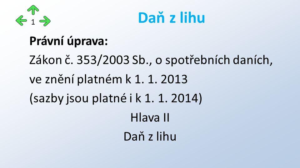 Právní úprava: Zákon č. 353/2003 Sb., o spotřebních daních, ve znění platném k 1. 1. 2013 (sazby jsou platné i k 1. 1. 2014) Hlava II Daň z lihu 1