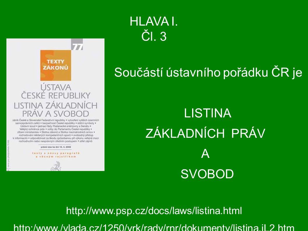 HLAVA I. Čl. 3 Součástí ústavního pořádku ČR je LISTINA ZÁKLADNÍCH PRÁV A SVOBOD http://www.psp.cz/docs/laws/listina.html http:/www./vlada.cz/1250/vrk
