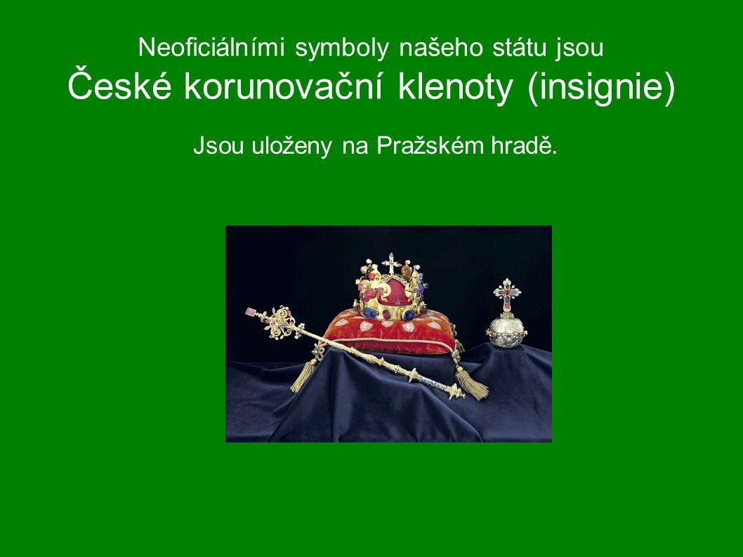 Neoficiálními symboly našeho státu jsou České korunovační klenoty (insignie) Jsou uloženy na Pražském hradě.