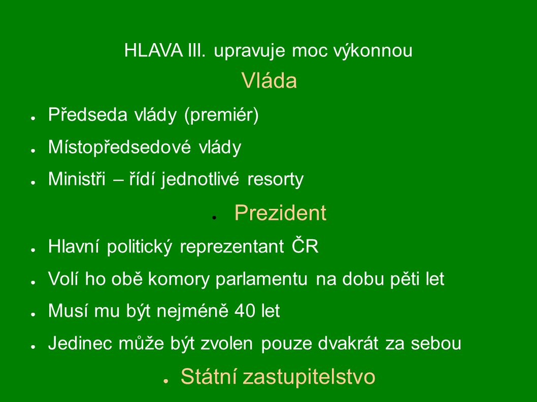 HLAVA III. upravuje moc výkonnou Vláda ● Předseda vlády (premiér) ● Místopředsedové vlády ● Ministři – řídí jednotlivé resorty ● Prezident ● Hlavní po