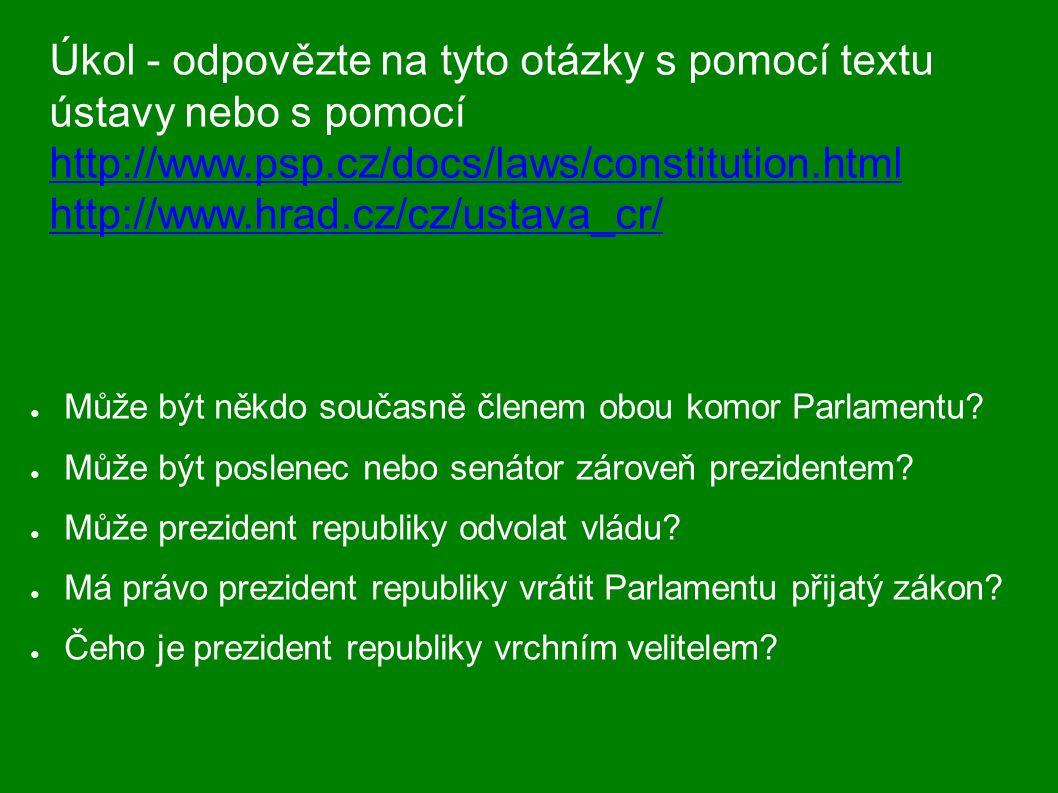 Úkol - odpovězte na tyto otázky s pomocí textu ústavy nebo s pomocí http://www.psp.cz/docs/laws/constitution.html http://www.hrad.cz/cz/ustava_cr/ http://www.psp.cz/docs/laws/constitution.html http://www.hrad.cz/cz/ustava_cr/ ● Může být někdo současně členem obou komor Parlamentu.