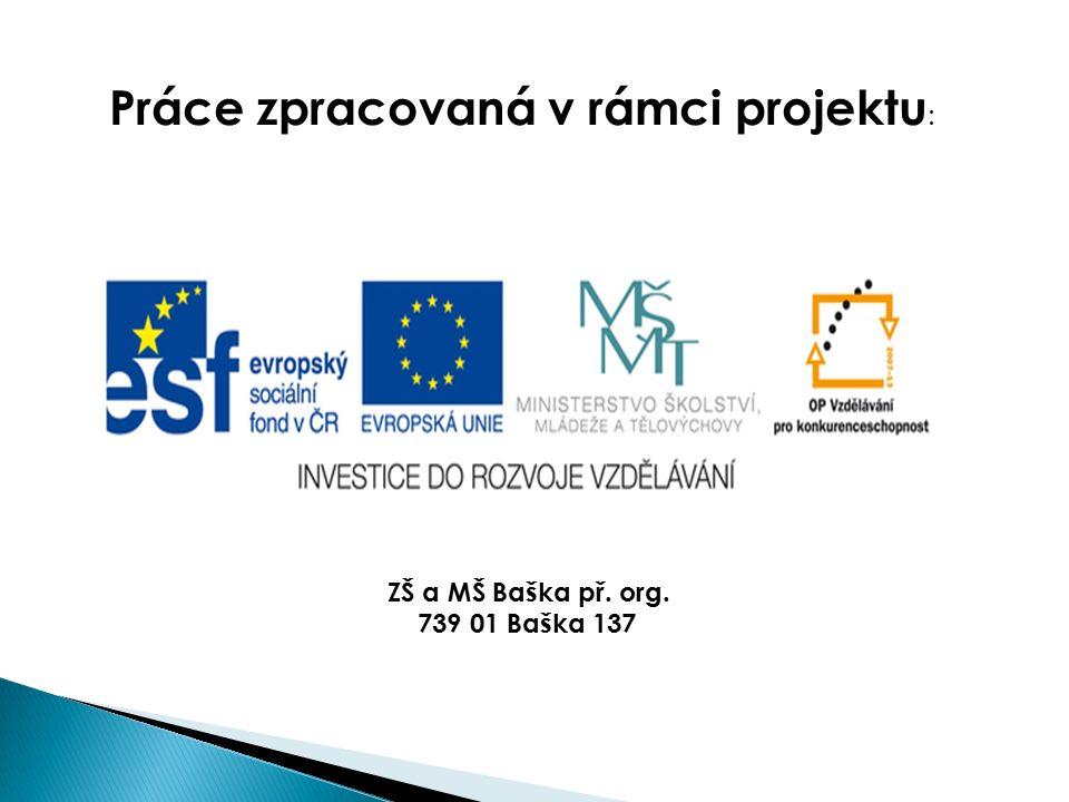 ZŠ a MŠ Baška př. org. 739 01 Baška 137 Práce zpracovaná v rámci projektu :