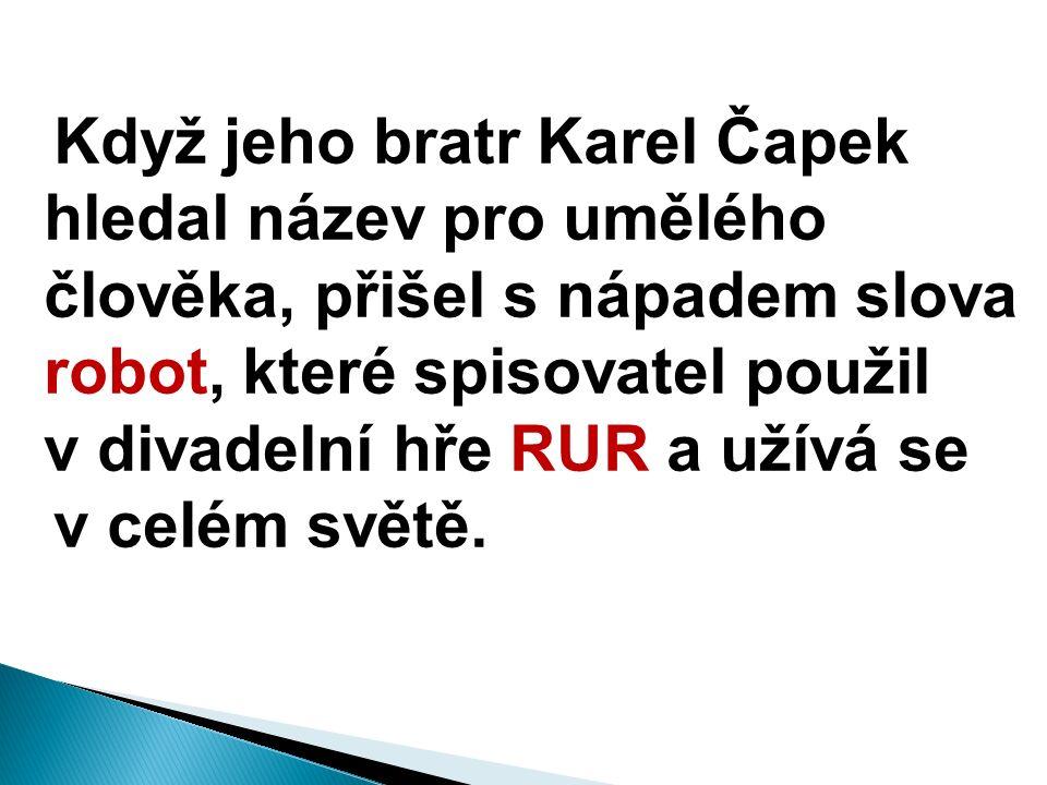 Když jeho bratr Karel Čapek hledal název pro umělého člověka, přišel s nápadem slova robot, které spisovatel použil v divadelní hře RUR a užívá se v celém světě.