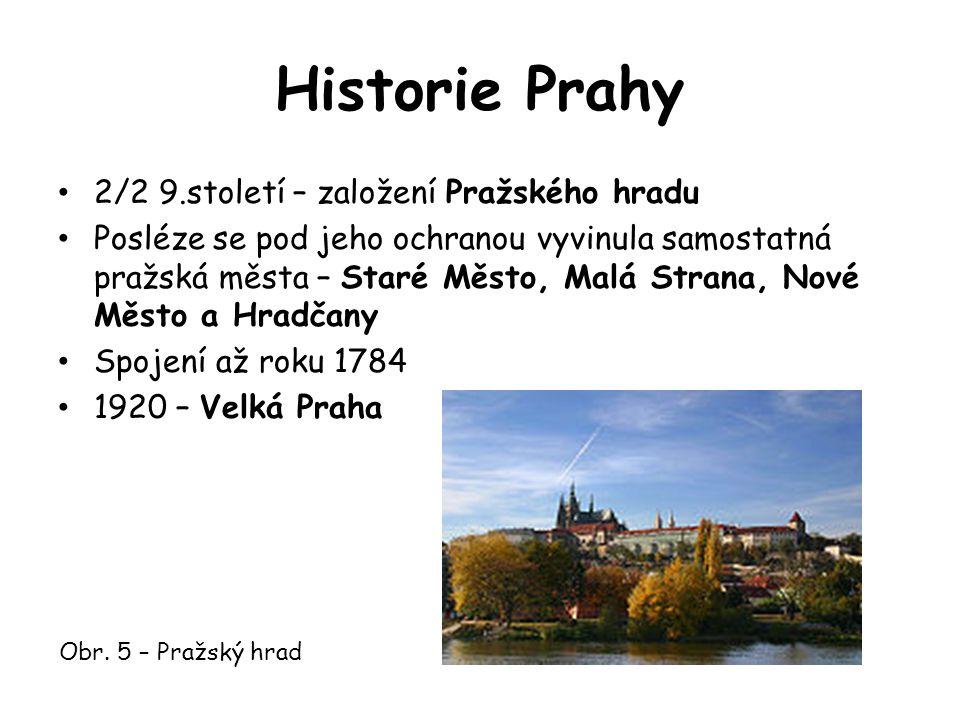 Historie Prahy 2/2 9.století – založení Pražského hradu Posléze se pod jeho ochranou vyvinula samostatná pražská města – Staré Město, Malá Strana, Nové Město a Hradčany Spojení až roku 1784 1920 – Velká Praha Obr.