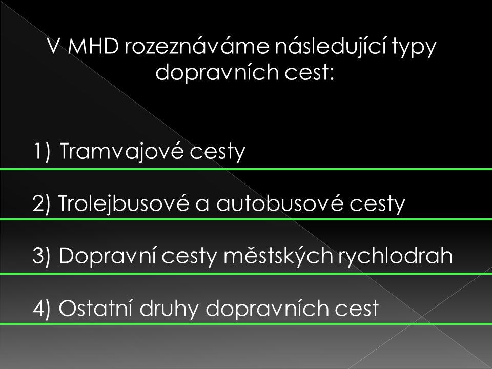 V MHD rozeznáváme následující typy dopravních cest: 1)Tramvajové cesty 2) Trolejbusové a autobusové cesty 3) Dopravní cesty městských rychlodrah 4) Ostatní druhy dopravních cest