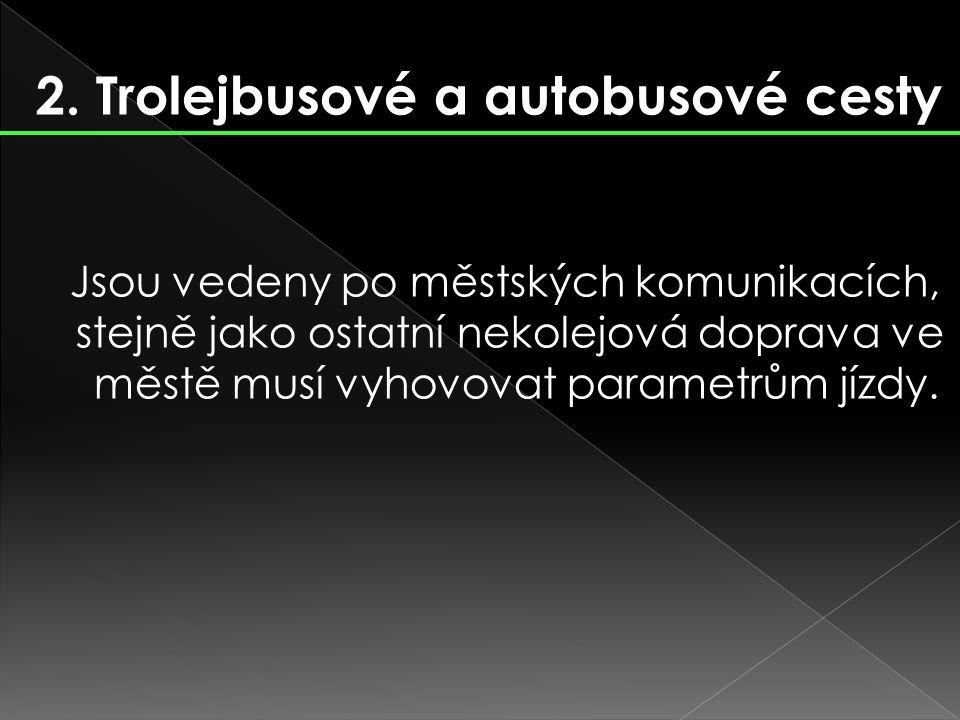 2. Trolejbusové a autobusové cesty Jsou vedeny po městských komunikacích, stejně jako ostatní nekolejová doprava ve městě musí vyhovovat parametrům jí