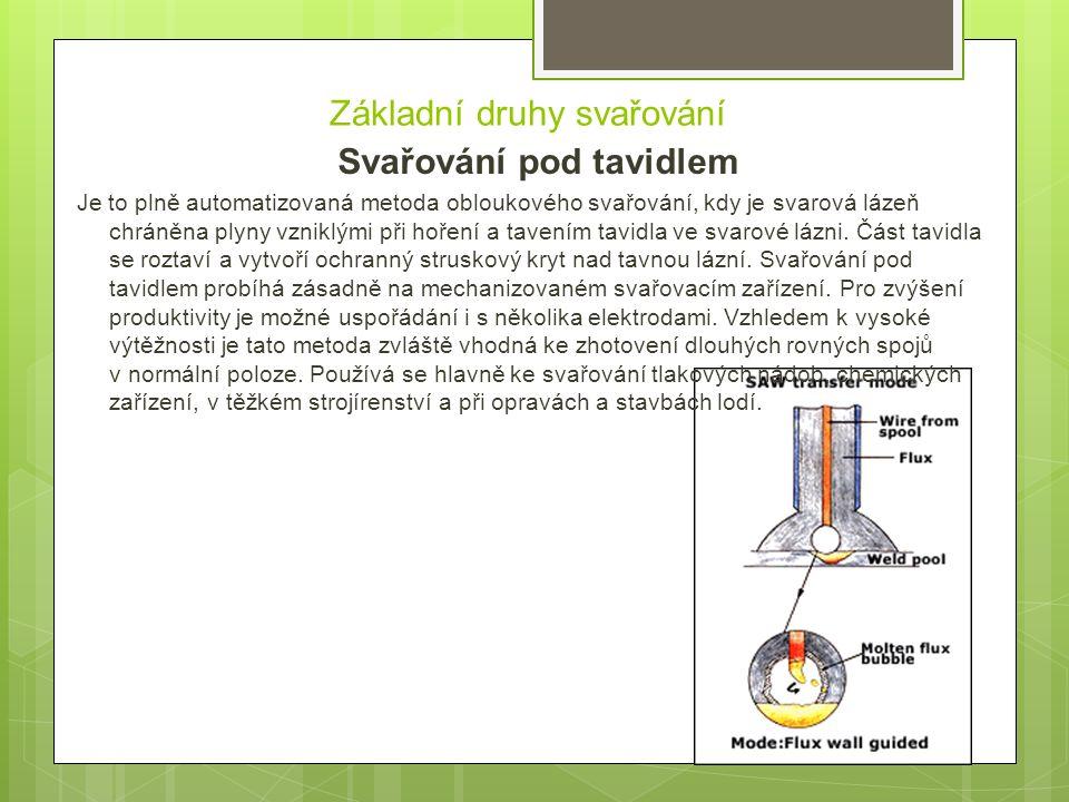 Základní druhy svařování Svařování pod tavidlem Je to plně automatizovaná metoda obloukového svařování, kdy je svarová lázeň chráněna plyny vzniklými při hoření a tavením tavidla ve svarové lázni.