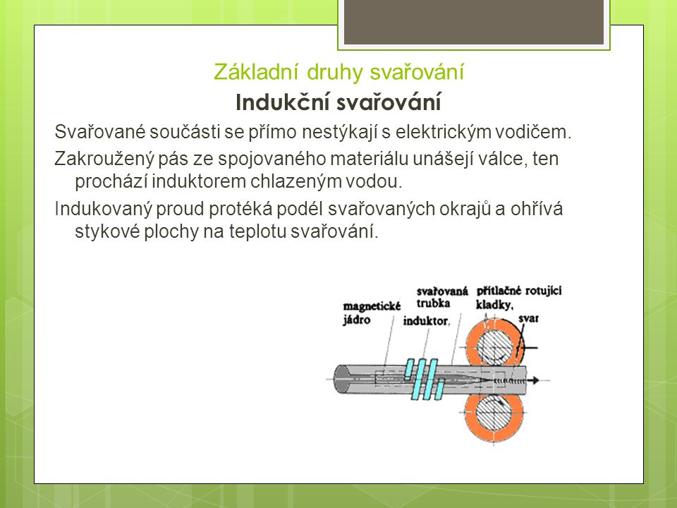 Základní druhy svařování Indukční svařování Svařované součásti se přímo nestýkají s elektrickým vodičem. Zakroužený pás ze spojovaného materiálu unáše