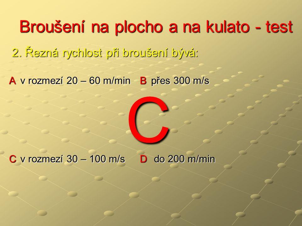 Broušení na plocho a na kulato - test Broušení na plocho a na kulato - test A v rozmezí 20 – 60 m/min B přes 300 m/s C v rozmezí 30 – 100 m/s D do 200 m/min 2.