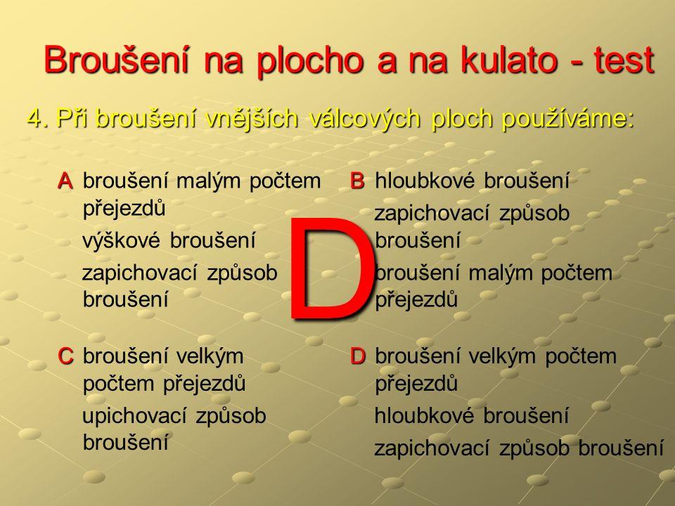 Broušení na plocho a na kulato - test Broušení na plocho a na kulato - test A A vzduchem B B řepkovým olejem C C řeznou kapalinou - emulzí D D jen v nejzazším případě 5.