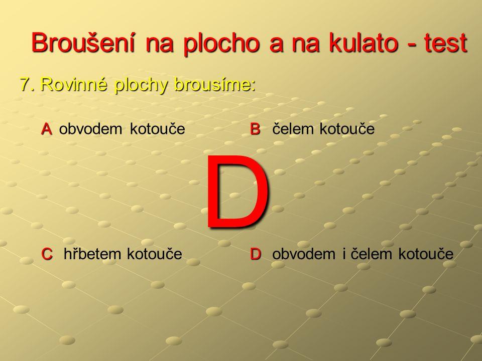 Broušení na plocho a na kulato - test Broušení na plocho a na kulato - test A A přímočarý vratný B B přímočarý nevratný kruhový C C oválný D D přímočarý vratný kruhový 8.