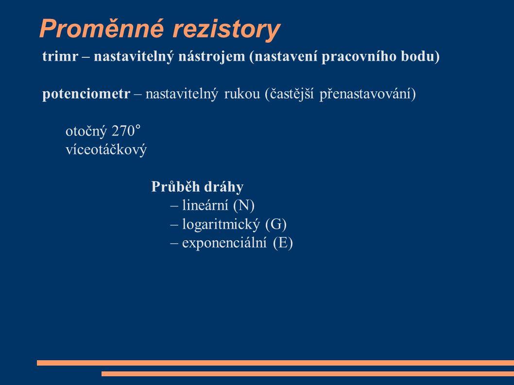 Proměnné rezistory trimr – nastavitelný nástrojem (nastavení pracovního bodu) potenciometr – nastavitelný rukou (častější přenastavování) otočný 270° víceotáčkový Průběh dráhy – lineární (N) – logaritmický (G) – exponenciální (E)