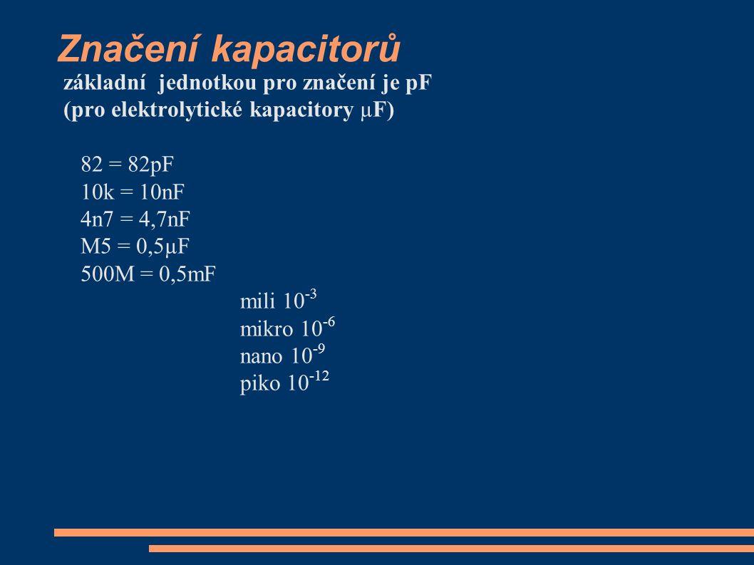 Značení kapacitorů základní jednotkou pro značení je pF (pro elektrolytické kapacitory µF) 82 = 82pF 10k = 10nF 4n7 = 4,7nF M5 = 0,5µF 500M = 0,5mF mili 10 -3 mikro 10 -6 nano 10 -9 piko 10 -12