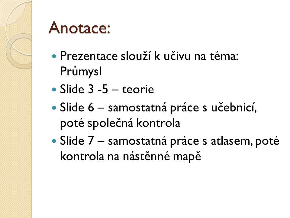 Anotace: Prezentace slouží k učivu na téma: Průmysl Slide 3 -5 – teorie Slide 6 – samostatná práce s učebnicí, poté společná kontrola Slide 7 – samostatná práce s atlasem, poté kontrola na nástěnné mapě